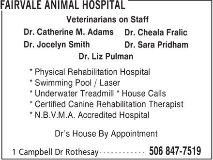 Fairvale Animal (506-847-7519) - Display Ad - Dr. Catherine M. Adams Dr. Cheala Fralic Dr. Jocelyn Smith Veterinarians on Staff Dr. Sara Pridham Dr. Liz Pulman * Physical Rehabilitation Hospital * Swimming Pool / Laser * N.B.V.M.A. Accredited Hospital Dr's House By Appointment * Underwater Treadmill * House Calls * Certified Canine Rehabilitation Therapist