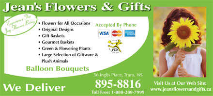 Jean's Flowers & Gifts (902-895-8816) - Display Ad - Flowers for All Occasions Accepted By Phone Original Designs Gift Baskets Gourmet Baskets Green & Flowering Plants Large Selection of Giftware & Plush Animals Balloon Bouquets 56 Inglis Place, Truro, NS Visit Us at Our Web Site: 895-8816 www.jeansflowersandgifts.ca We Deliver Toll Free: 1-888-288-7999