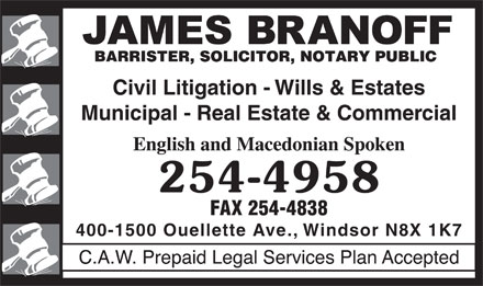 Branoff James (519-254-4958) - Display Ad - Civil Litigation - Wills &amp; Estates Municipal - Real Estate &amp; Commercial 254-4958 FAX 254-4838 400-1500 Ouellette Ave., Windsor N8X 1K7  Civil Litigation - Wills &amp; Estates Municipal - Real Estate &amp; Commercial 254-4958 FAX 254-4838 400-1500 Ouellette Ave., Windsor N8X 1K7