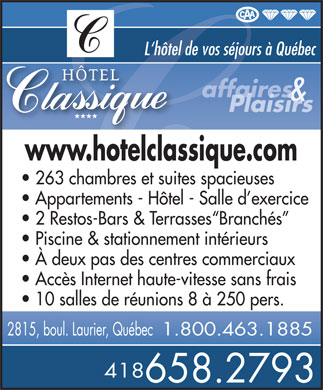 H&ocirc;tel Classique (418-658-2793) - Display Ad - L`h&ocirc;tel de vos s&eacute;jours &agrave; Qu&eacute;bec affaires &amp; Plaisirs www.hotelclassique.com 263 chambres et suites spacieuses Appartements - H&ocirc;tel - Salle d exercice 2 Restos-Bars &amp; Terrasses Branch&eacute;s Piscine &amp; stationnement int&eacute;rieurs &Agrave; deux pas des centres commerciaux Acc&egrave;s Internet haute-vitesse sans frais 10 salles de r&eacute;unions 8 &agrave; 250 pers. 2815, boul. Laurier, Qu&eacute;bec1.800.463.1885 418 658.2793