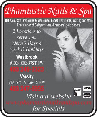 Phamtastic Nails & Spa (403-247-8955) - Annonce illustrée - Gel Nails, Spa, Pedicures & Manicures, Facial Treatments, Waxing and More The winner of Calgary Herald readers  gold choice 2 Locations to serve you. Open 7 Days a week & Holidays Westbrook #102-1002-37ST SW 403 249-3323 Varsity #3A-4624-Varsity Dr NW 403 247-8955 Visit our website www.phamtasticnailsandspa.com for Specials