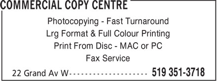 Commercial Copy Centre (519-351-3718) - Display Ad - Photocopying - Fast Turnaround Lrg Format & Full Colour Printing Print From Disc - MAC or PC Fax Service Fax Service Photocopying - Fast Turnaround Lrg Format & Full Colour Printing Print From Disc - MAC or PC