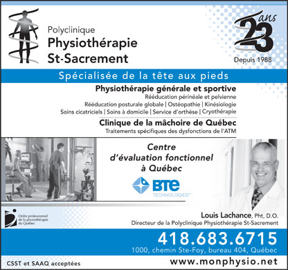 Polyclinique Physioth&eacute;rapie St-Sacrement (418-683-6715) - Annonce illustr&eacute;e - Depuis 1988 Sp&eacute;cialis&eacute;e de la t&ecirc;te aux pieds Physioth&eacute;rapie g&eacute;n&eacute;rale et sportive R&eacute;&eacute;ducation p&eacute;rin&eacute;ale et pelvienne R&eacute;&eacute;ducation posturale globaleOst&eacute;opathieKin&eacute;siologie Cryoth&eacute;rapie Soins cicatricielsSoins &agrave; domicileService d orth&egrave;se Clinique de la m&acirc;choire de Qu&eacute;bec Traitements sp&eacute;cifiques des dysfonctions de l ATM Centre d &eacute;valuation fonctionnel &agrave; Qu&eacute;bec Louis Lachance , Pht, D.O. Directeur de la Polyclinique Physioth&eacute;rapie St-Sacrement 418.683.6715 1000, chemin Ste-Foy, bureau 404, Qu&eacute;bec www.monphysio.net CSST et SAAQ accept&eacute;es  Depuis 1988 Sp&eacute;cialis&eacute;e de la t&ecirc;te aux pieds Physioth&eacute;rapie g&eacute;n&eacute;rale et sportive R&eacute;&eacute;ducation p&eacute;rin&eacute;ale et pelvienne R&eacute;&eacute;ducation posturale globaleOst&eacute;opathieKin&eacute;siologie Cryoth&eacute;rapie Soins cicatricielsSoins &agrave; domicileService d orth&egrave;se Clinique de la m&acirc;choire de Qu&eacute;bec Traitements sp&eacute;cifiques des dysfonctions de l ATM Centre d &eacute;valuation fonctionnel &agrave; Qu&eacute;bec Louis Lachance , Pht, D.O. Directeur de la Polyclinique Physioth&eacute;rapie St-Sacrement 418.683.6715 1000, chemin Ste-Foy, bureau 404, Qu&eacute;bec www.monphysio.net CSST et SAAQ accept&eacute;es