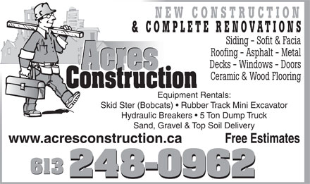 Acres Construction (613-248-0962) - Annonce illustrée - NEW CONSTRUCTION & COMPLETE RENOVATIONS Siding - Sofit & Facia Roofing - Asphalt - Metal Decks - Windows - Doors Acres Acres Ceramic & Wood Flooring Construction Equipment Rentals: Skid Ster (Bobcats)   Rubber Track Mini Excavator Hydraulic Breakers   5 Ton Dump Truck Sand, Gravel & Top Soil Delivery Free Estimateswww.acresconstruction.ca 613