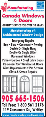 Canada Windows & Doors (905-665-1506) - Display Ad - QUALITY SERVICE FOR OVER 30 YEARS Manufacturing of: Architectural Window Design Emergency Repairs Bay   Bow   Casement   Awning Double Or Single Hung Double Or Single Slider Basement Windows Patio   Garden   Steel Entry Doors Re-screen Your Windows & Doors Glass Replacements   Pet Screens Glass & Screen Repairs 905 665-1506 Toll Free: 1 800 561 2176 119 Consumers Dr., Whitby www.canadawindowsanddoors.com QUALITY SERVICE FOR OVER 30 YEARS Manufacturing of: Architectural Window Design Emergency Repairs Bay   Bow   Casement   Awning Double Or Single Hung Double Or Single Slider Basement Windows Patio   Garden   Steel Entry Doors Re-screen Your Windows & Doors Glass Replacements   Pet Screens Glass & Screen Repairs 905 665-1506 Toll Free: 1 800 561 2176 119 Consumers Dr., Whitby www.canadawindowsanddoors.com