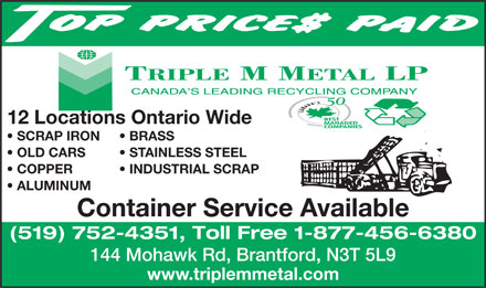 Triple M Metal LP (519-894-1360) - Display Ad - 12 Locations Ontario Wide SCRAP IRON BRASS OLD CARS STAINLESS STEEL COPPER           INDUSTRIAL SCRAP ALUMINUM Container Service Available (519) 752-4351, Toll Free 1-877-456-6380 144 Mohawk Rd, Brantford, N3T 5L9 www.triplemmetal.com