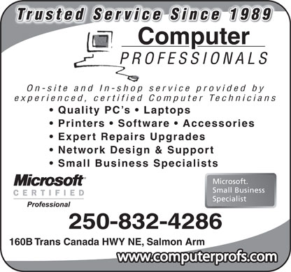 Computer Professionals (250-832-4286) - Display Ad - Trusted Service Since 1989 9891ince Sice ervSd teTrus Computer PROFESSIONALS On-site and In-shop service provided by experienced, certified Computer Technicians Quality PC s   Laptops Printers   Software   Accessories Expert Repairs Upgrades Network Design & Support Small Business Specialists Microsoft. Small Business Specialist 250-832-4286 160B Trans Canada HWY NE, Salmon Arm www.computerprofs.com