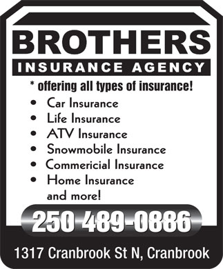 Brothers Insurance Agency (250-489-0886) - Display Ad - * offering all types of insurance! Car Insurance Life Insurance ATV Insurance Snowmobile Insurance Commericial Insurance Home Insurance and more! 250 489-0886 1317 Cranbrook St N, Cranbrook
