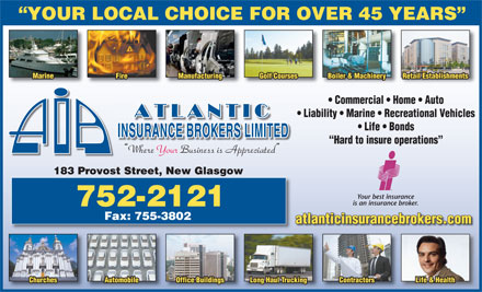 Atlantic Insurance Brokers Ltd (1-866-309-1951) - Annonce illustrée - YOUR LOCAL CHOICE FOR OVER 45 YEARS Marine Fire Manufacturing Golf Courses Boiler & Machinery Retail Establishments Commercial   Home   Auto Liability   Marine   Recreational Vehicles Life   Bonds Hard to insure operations Where Your Business is Appreciated 183 Provost Street, New Glasgow Your best insurance is an insurance broker. 752-2121 Fax: 755-3802 atlanticinsurancebrokers.com Churches Automobile Office Buildings Long Haul Trucking Contractors Life & Health