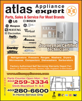 Atlas Appliances Ltd (403-798-0981) - Display Ad - Applianc e Parts, Sales &amp; Service For Most Brands Journeyman Certified Technicians Refrigerators Freezers Ranges Washers Dryers Microwaves Compactors Dishwashers Garburators Factory Authorized Self Servicing Warranty Depot For: Bosch, LG, Whirlpool, Maytag, Amana, Inglis, Frigidaire, In-Sink-Erator www.atlasappliances.com liancescompp.twwwa.lasa 51 Ave SE Parts Counter Open Mon. - Sat. South 53 Ave SE 403403 259-3334 MACLEOD TRAIL 5 St SE4 St SE 6 St SE DEERFOOT TRAIL58 A 5545 Blackfoot Tr. S.E. 3 St SE BLACKFOOT TRAIL SE ve SE North GLENMORE TRAIL t 403403 280-6600 In Home Service Only