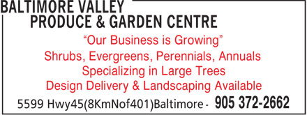 Baltimore Valley Produce & Garden Centre (905-372-2662) - Display Ad - Our Business is Growing Shrubs, Evergreens, Perennials, Annuals Specializing in Large Trees Design Delivery & Landscaping Available  Our Business is Growing Shrubs, Evergreens, Perennials, Annuals Specializing in Large Trees Design Delivery & Landscaping Available