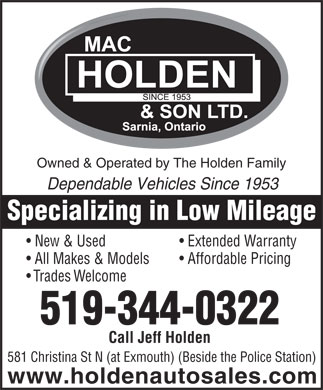 Mac Holden & Son Ltd (519-344-0322) - Display Ad - Owned & Operated by The Holden Family Dependable Vehicles Since 1953 Specializing in Low Mileage New & Used Extended Warranty All Makes & Models Affordable Pricing Trades Welcome 519-344-0322 Call Jeff Holden 581 Christina St N (at Exmouth) (Beside the Police Station) www.holdenautosales.com All Makes & Models Affordable Pricing Trades Welcome 519-344-0322 Call Jeff Holden 581 Christina St N (at Exmouth) (Beside the Police Station) www.holdenautosales.com Owned & Operated by The Holden Family Dependable Vehicles Since 1953 Specializing in Low Mileage New & Used Extended Warranty