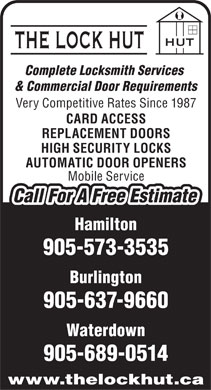 The Lock Hut (905-573-3535) - Annonce illustrée - Complete Locksmith Services Complete Locksmith Services & Commercial Door Requirements Very Competitive Rates Since 1987 CARD ACCESS REPLACEMENT DOORS HIGH SECURITY LOCKS AUTOMATIC DOOR OPENERS Mobile Service Call For A Free Estimate Hamilton 905-573-3535 Burlington Waterdown 905-689-0514 www.thelockhut.ca 905-637-9660 905-637-9660 Waterdown 905-689-0514 www.thelockhut.ca Burlington Very Competitive Rates Since 1987 CARD ACCESS & Commercial Door Requirements REPLACEMENT DOORS HIGH SECURITY LOCKS AUTOMATIC DOOR OPENERS Mobile Service Call For A Free Estimate Hamilton 905-573-3535