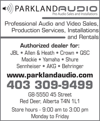 Parkland Audio (403-309-9499) - Annonce illustr&eacute;e - Professional Audio and Video Sales, Production Services, Installations and Rentals Authorized dealer for: JBL   Allen &amp; Heath   Crown   QSC Mackie   Yamaha   Shure Sennheiser   AKG   Behringer www.parklandaudio.com 403 309-9499 G8-5550 45 Street Red Deer, Alberta T4N 1L1 Store hours - 9:00 am to 3:00 pm Monday to Friday
