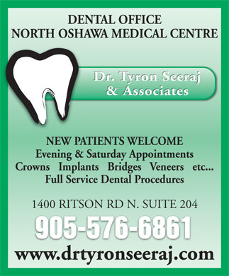 Seeraj Tyron Dr (905-576-6861) - Annonce illustrée - DENTAL OFFICE NORTH OSHAWA MEDICAL CENTRE Dr. Tyron Seeraj & Associates NEW PATIENTS WELCOME Evening & Saturday Appointments Crowns   Implants   Bridges   Veneers   etc... Full Service Dental Procedures 1400 RITSON RD N. SUITE 204 905-576-6861 www.drtyronseeraj.com DENTAL OFFICE NORTH OSHAWA MEDICAL CENTRE Dr. Tyron Seeraj & Associates NEW PATIENTS WELCOME Evening & Saturday Appointments Crowns   Implants   Bridges   Veneers   etc... Full Service Dental Procedures 1400 RITSON RD N. SUITE 204 905-576-6861 www.drtyronseeraj.com