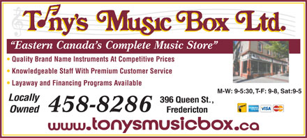 Tony's Music Box Ltd (506-458-8286) - Display Ad - Owned Fredericton Eastern Canada s Complete Music Store Quality Brand Name Instruments At Competitive Prices Knowledgeable Staff With Premium Customer Service Layaway and Financing Programs Available M-W: 9-5:30, T-F: 9-8, Sat:9-5 Locally 396 Queen St., 458-8286