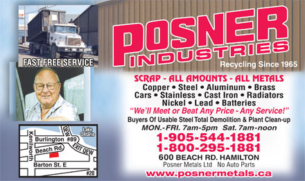 Posner Metals Ltd (905-544-1881) - Annonce illustrée - Buyers Of Usable Steel Total Demolition & Plant Clean-up FAST FREE SERVICE INDUSTRIES Recycling Since 1965 SCRAP - ALL AMOUNTS - ALL METALS Copper   Steel   Aluminum   Brass Cars   Stainless   Cast Iron   Radiators Nickel   Lead   Batteries We ll Meet or Beat Any Price - Any Service! 1-905-544-1881 1-800-295-1881 600 BEACH RD. HAMILTON Posner Metals Ltd   No Auto Parts www.posnermetals.ca MON.-FRI. 7am-5pm  Sat. 7am-noon