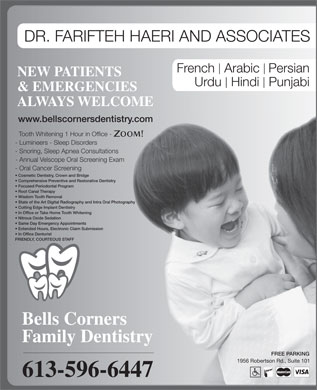 Bell's Corners Family Dentistry (613-596-6447) - Annonce illustr&eacute;e - DR. FARIFTEH HAERI AND ASSOCIATES French  Arabic Persian NEW PATIENTS Urdu  Hindi  Punjabi &amp; EMERGENCIES ALWAYS WELCOME www.bellscornersdentistry.com Tooth Whitening 1 Hour in Office - - Lumineers - Sleep Disorders - Snoring, Sleep Apnea Consultations - Annual Velscope Oral Screening Exam - Oral Cancer Screening Cosmetic Dentistry, Crown and Bridge Comprehensive Preventive and Restorative Dentistry Focused Periodontal Program Root Canal Therapy Wisdom Tooth Removal Cutting Edge Implant Dentistry In Office or Take Home Tooth Whitening Nitrous Oxide Sedation Same Day Emergency Appointments Extended Hours, Electronic Claim Submission In Office Denturist FRIENDLY, COURTEOUS STAFF Bells Corners Family Dentistry FREE PARKING 1956 Robertson Rd., Suite 101 613-596-6447 State of the Art Digital Radiography and Intra Oral Photography