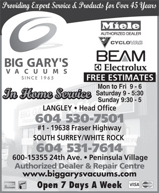Big Gary's Vacuums (604-514-6429) - Annonce illustrée - Providing Expert Service & Products for Over 45 Years FREE ESTIMATES Mon to Fri  9 - 6 Saturday 9 - 5:30 In Home Service Sunday 9:30 - 5 LANGLEY   Head Office 604 530-7501 #1 - 19638 Fraser Highway SOUTH SURREY/WHITE ROCK 604 531-7614 600-15355 24th Ave.   Peninsula Village Authorized Dealer & Repair Centre www.biggarysvacuums.com Open 7 Days A Week
