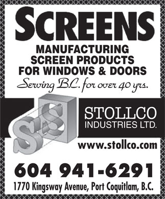 Stollco Industries Ltd (604-941-6291) - Display Ad - MANUFACTURING SCREEN PRODUCTS FOR WINDOWS & DOORS Serving B.C. for over 40 yrs. STOLLCO INDUSTRIES LTD. www.stollco.comwww.stollco.com 604 941-6291604 941-6291 1770 Kingsway Avenue, Port Coquitlam, B.C.1770 Kingsway Avenue, Port Coquitlam, B.C.