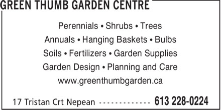 Green Thumb Garden Centre (613-228-0224) - Annonce illustr&eacute;e - Perennials &bull; Shrubs &bull; Trees Annuals &bull; Hanging Baskets &bull; Bulbs Soils &bull; Fertilizers &bull; Garden Supplies Garden Design &bull; Planning and Care www.greenthumbgarden.ca  Perennials &bull; Shrubs &bull; Trees Annuals &bull; Hanging Baskets &bull; Bulbs Soils &bull; Fertilizers &bull; Garden Supplies Garden Design &bull; Planning and Care www.greenthumbgarden.ca  Perennials &bull; Shrubs &bull; Trees Annuals &bull; Hanging Baskets &bull; Bulbs Soils &bull; Fertilizers &bull; Garden Supplies Garden Design &bull; Planning and Care www.greenthumbgarden.ca