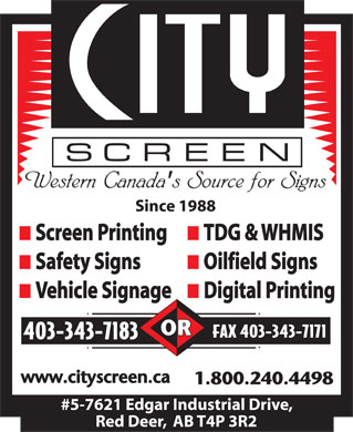 City Screen Productions Inc (403-302-6660) - Display Ad - Since 1988 n Screen Printing n TDG & WHMIS n Safety Signs n Oilfield Signs n Vehicle Signage n Digital Printing FAX 403-343-7171 403-343-7183 #5-7621 Edgar Industrial Drive, Red Deer,  AB T4P 3R2