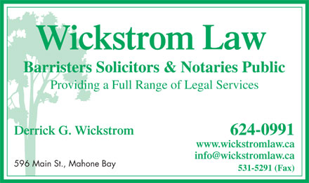 Wickstrom Law (902-624-0991) - Annonce illustr&eacute;e - Law Barristers Solicitors &amp; Notaries Public Providing a Full Range of Legal Services Derrick G. Wickstrom 624-0991 www.wickstromlaw.ca info@wickstromlaw.ca 596 Main St., Mahone Bay 531-5291 (Fax)