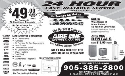 Aire One Heating &amp; Cooling (905-385-2800) - Annonce illustr&eacute;e - 24 HOUR FAST, RELIABLE SERVICE &amp; SALES - ALL MAKES &amp; MODELS .00 ONLY We Service All Makes REG. 49 00 $99. SALES For Furnace Or Air Conditioner Diagnosis Wide Choice of Brand Names - No Extra Charge For So You Can COMPARE! After Hours or Weekends Call For A Free In-Home Estimate (on new equipment only) The Forecast Calls For The Forecast Calls For WE SERVICE SAME DAY SERVICE &amp; INSTALLATION AIRE ONE ALL MAKES .com www. INCLUDING: Air Conditioners RENTALS Furnaces From $19.95 /month Oil Furnace To Gas Conversions Heat Pumps Licensed Gas Fitters Air Cleaners Humidifiers NO EXTRA CHARGE FOR Hot Water Heaters Water After Hours Or Weekends! HeatersHea Duct Work Boilers Central 1065 UPPER JAMES HAMILTON Maintenance Programs Furnaces Air Conditioning Stone Church Rd www.aireone.com on Lincoln Alexander Pkwy elling 905-385-2800 est 5th Upper James Upper SENIOR S DISCOUNTS FINANCING AVAILABLE Upper James1065 1065 UPPER JAMES HAMILTON Mohawk &amp; MORE... Aire One Heating &amp; Cooling 9 LOCATIONS - BETTER BUYING POWER FOR YOU!