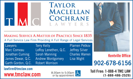 Taylor MacLellan Cochrane (1-888-288-1851) - Display Ad - Taylor Maclellan Cochrane lawyers TMC MAKING SERVICE A MATTER OF PRACTICE SINCE 1835 A Full Service Law Firm Providing A Full Range of Legal Services Terry Kelly Plamen Petkov Marc Comeau LeRoy Lenethen, Q.C. Lawyers: Jeffrey Silver Jonathan Cuming Sarah Manning Charles Warren Kentville Office James Dewar, Q.C. Andrew Montgomery Lisa Wight Garth Gordon, Q.C. Robert Morrison 902-678-6156 Toll Free: 1-888-4 TMC LAW 8:30am to 5:00pm or by appointment www.tmclaw.com (1-888-486-2529)