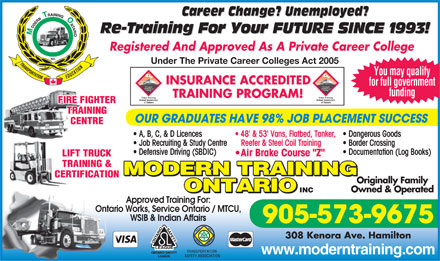 "Modern Training Ontario Inc (289-975-4355) - Annonce illustrée - Career Change? Unemployed? Re-Training For Your FUTURE SINCE 1993! Registered And Approved As A Private Career College Under The Private Career Colleges Act 2005 You may qualify INSURANCE ACCREDITED for full government funding TRAINING PROGRAM! FIRE FIGHTER TRAINING OUR GRADUATES HAVE 98% JOB PLACEMENT SUCCESS CENTRE A, B, C, & D Licences 48' & 53' Vans, Flatbed, Tanker,  Dangerous Goods Job Recruiting & Study Centre Reefer & Steel Coil Training Border Crossing Defensive Driving (SBDIC) Documentation (Log Books) Air Brake Course ""Z"" LIFT TRUCK TRAINING & MODERN TRAINING CERTIFICATION Originally Family ONTARIO Owned & Operated INC ONTARIO Approved Training For: Ontario Works, Service Ontario / MTCU, WSIB & Indian Affairs 905-573-9675 308 Kenora Ave. Hamilton www.moderntraining.com  Career Change? Unemployed? Re-Training For Your FUTURE SINCE 1993! Registered And Approved As A Private Career College Under The Private Career Colleges Act 2005 You may qualify INSURANCE ACCREDITED for full government funding TRAINING PROGRAM! FIRE FIGHTER TRAINING OUR GRADUATES HAVE 98% JOB PLACEMENT SUCCESS CENTRE A, B, C, & D Licences 48' & 53' Vans, Flatbed, Tanker,  Dangerous Goods Job Recruiting & Study Centre Reefer & Steel Coil Training Border Crossing Defensive Driving (SBDIC) Documentation (Log Books) Air Brake Course ""Z"" LIFT TRUCK TRAINING & MODERN TRAINING CERTIFICATION Originally Family ONTARIO Owned & Operated INC ONTARIO Approved Training For: Ontario Works, Service Ontario / MTCU, WSIB & Indian Affairs 905-573-9675 308 Kenora Ave. Hamilton www.moderntraining.com"