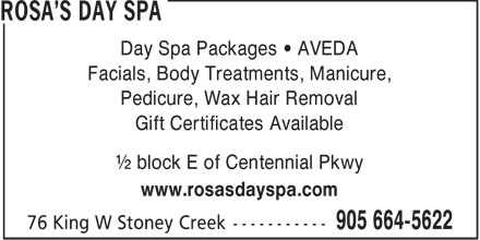 Rosa's Day Spa (905-664-5622) - Annonce illustrée - Day Spa Packages • AVEDA Facials, Body Treatments, Manicure, Pedicure, Wax Hair Removal Gift Certificates Available ½ block E of Centennial Pkwy www.rosasdayspa.com