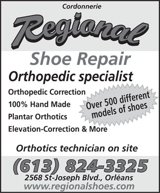 Cordonnerie Régional (613-824-3325) - Display Ad - Cordonnerie Shoe Repair Orthopedic specialist Orthopedic Correction 100% Hand Made Over 500 differentmodels of shoes Plantar Orthotics Elevation-Correction & More Orthotics technician on site (613) 824-3325 2568 St-Joseph Blvd., Orléans www.regionalshoes.com  Cordonnerie Shoe Repair Orthopedic specialist Orthopedic Correction 100% Hand Made Over 500 differentmodels of shoes Plantar Orthotics Elevation-Correction & More Orthotics technician on site (613) 824-3325 2568 St-Joseph Blvd., Orléans www.regionalshoes.com  Cordonnerie Shoe Repair Orthopedic specialist Orthopedic Correction 100% Hand Made Over 500 differentmodels of shoes Plantar Orthotics Elevation-Correction & More Orthotics technician on site (613) 824-3325 2568 St-Joseph Blvd., Orléans www.regionalshoes.com
