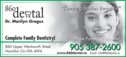 "860 Dental (905-387-2600) - Display Ad - ""Keeping Smiles Beautiful"" ""Keeping Smiles Beautiful""""Keeping Smiles Beautiful"" Dr. Marilyn Gregus Complete Family Dentistry! ""New Patients Welcome"" 860 Upper Wentworth Street 905 387-2600 905 387-2600905 387-2600 Hamilton On L9A 4W4 www.860dental.ca Email: info@860dental.ca"