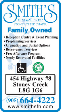 Smith's Funeral Home Stoney Creek Chapel (905-664-4222) - Annonce illustrée - Family Owned Reception Centre & Event Planning Preplanning Services Cremation and Burial Options Bereavement Services Free Aftercare Program Newly Renovated Facilities 454 Highway #8 Stoney Creek L8G 1G6 (905) 664-4222 www.smithsfh.com