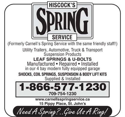 Hiscock's Spring Service (709-754-1230) - Display Ad - (Formerly Carnell's Spring Service with the same friendly staff!) Utility Trailers, Automotive, Truck & Transport Suspension Products LEAF SPRINGS & U-BOLTS Manufactured   Repaired   Installed in our 4 bay modern fully equipped garage SHOCKS, COIL SPRINGS, SUSPENSION & BODY LIFT KITS Supplied & Installed 1-866-577-1230 709-754-1230 www.carnellsspringservice.ca 15 Pippy Place, St. John s