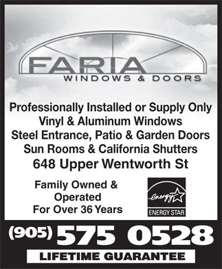 A Faria Windows & Doors (905-575-0528) - Annonce illustrée - Professionally Installed or Supply Only Vinyl & Aluminum Windows Steel Entrance, Patio & Garden Doors Sun Rooms & California Shutters 648 Upper Wentworth St Family Owned & Operated For Over 36 Years