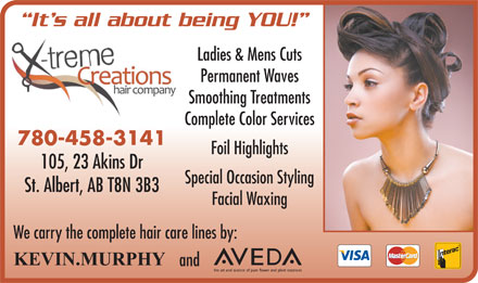 X-treme Creations Hair Company (780-458-3141) - Display Ad - It s all about being YOU! Ladies & Mens Cuts Permanent Waves Smoothing Treatments Complete Color Services 780-458-3141 Foil Highlights 105, 23 Akins Dr Special Occasion Styling St. Albert, AB T8N 3B3 Facial Waxing We carry the complete hair care lines by: and