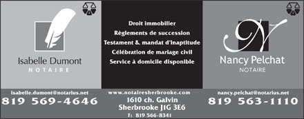 Isabelle Dumont & Nancy Pelchat, Notaires (819-569-4646) - Display Ad - Droit immobilier Règlements de succession Testament & mandat d inaptitude Célébration de mariage civil Service à domicile disponible Isabelle Dumont NOTAIRE NO TAIR www.notairesherbrooke.com nancy.pelchat@notarius.net isabelle.dumont@notarius.net 1610 ch. Galvin 819 569-4646 819 563-1110 Sherbrooke J1G 3E6 F:  819 566-8341