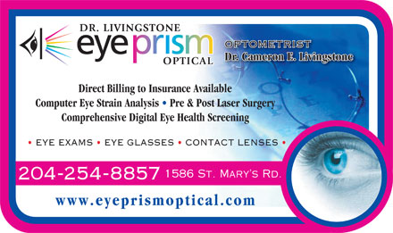 Eye Prism Optical Inc (204-254-8857) - Annonce illustr&eacute;e - OPTOMETRISTOPTOMETRIST Dr. Cameron E. Livingstone Direct Billing to Insurance Available Computer Eye Strain Analysis   Pre &amp; Post Laser Surgery Comprehensive Digital Eye Health Screening EYE EXAMS   EYE GLASSES   CONTACT LENSES 1586 St. Mary s Rd. 204-254-8857 www.eyeprismoptical.com