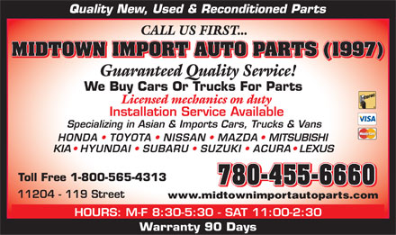 Midtown Import Auto Parts (780-455-6660) - Display Ad - 780-455-6660 www.midtownimportautoparts.com HOURS: M-F 8:30-5:30 - SAT 11:00-2:30 Warranty 90 Days