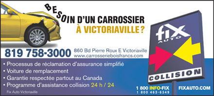 Fix Auto Victoriaville (819-758-3000) - Annonce illustr&eacute;e - BESIO N D UN CARROSSIER &Agrave; VICTORIAVILLE? 860 Bd Pierre Roux E Victoriaville 819 758-3000 www.carrosserieboisfrancs.com Processus de r&eacute;clamation d assurance simplifi&eacute; Voiture de remplacement Garantie respect&eacute;e partout au Canada Programme d assistance collision 24 h / 24 1 800 INFO-FIX       FIXAUTO.COM Fix Auto Victoriaville
