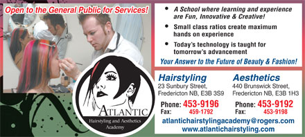 Atlantic Hairstyling Academy (506-453-9196) - Annonce illustrée - A School where learning and experience Open to the General Public for Services! are Fun, Innovative & Creative! Small class ratios create maximum hands on experience Today s technology is taught for tomorrow s advancement Your Answer to the Future of Beauty & Fashion! Hairstyling Aesthetics 23 Sunbury Street, 440 Brunswick Street, Fredericton NB, E3B 3S9 Fredericton NB, E3B 1H3 Phone: 453-9196 Phone: 453-9192 Fax: 459-1792 Fax: 453-9198 TLANTIC A Hairstyling and Aesthetics atlantichairstylingacademy@rogers.com Academy www.atlantichairstyling.com