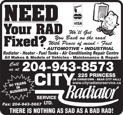 City Radiator Service Ltd (204-943-8573) - Display Ad - 50 YEARSIN BUSINESS225 SERVICE LTD. Fax: 204-943-5667 THERE IS NOTHING AS SAD AS A BAD RAD! NEED We ll Get Your RAD You Back on the road With Peace of mind - Fast Fixed? AUTOMOTIVE   INDUSTRIAL Radiator - Heater - Fuel Tanks - Air Conditioning Repair Centre All Makes & Models of Vehicles - Maintenance & Repair Call us at 204-943-8573 PRINCESS (IN CHINATOWN - NEAR CITY HALL) www.cityradiatorservice.ca 50 YEARSIN BUSINESS225 SERVICE LTD. Fax: 204-943-5667 THERE IS NOTHING AS SAD AS A BAD RAD! NEED We ll Get Your RAD You Back on the road With Peace of mind - Fast Fixed? AUTOMOTIVE   INDUSTRIAL Radiator - Heater - Fuel Tanks - Air Conditioning Repair Centre All Makes & Models of Vehicles - Maintenance & Repair Call us at 204-943-8573 PRINCESS (IN CHINATOWN - NEAR CITY HALL) www.cityradiatorservice.ca