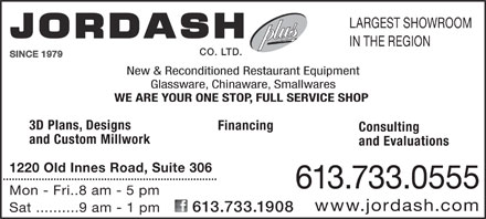 Jordash Co Ltd (613-733-0555) - Annonce illustr&eacute;e - LARGEST SHOWROOM IN THE REGION CO. LTD. SINCE 1979 New &amp; Reconditioned Restaurant Equipmentnditiod Re Glassware, Chinaware, Smallwares WE ARE YOUR ONE STOP, FULL SERVICE SHOP 3D Plans, Designs Financing Consulting and Custom Millwork and Evaluations 1220 Old Innes Road, Suite 306 613.733.0555 Mon - Fri.. 8 am - 5 pm www.jordash.com 613.733.1908 Sat ..........9 am - 1 pm