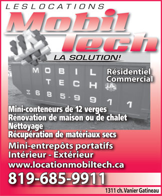 Locations Mobil Tech (Les) (819-685-9911) - Annonce illustr&eacute;e - LES LOCATIONS LOC ATI ONS LA SOLUTION!LA R&eacute;sidentiel Commercial Mini-conteneurs de 12 vergesonteneurs de 12 verges R&eacute;novation de maison ou de chalet NettoyageNettoyage R&eacute;cup&eacute;ration de mat&eacute;riaux secs Mini-entrep&ocirc;ts portatifs Int&eacute;rieur - Ext&eacute;rieur www.locationmobiltech.cawww.locationmobiltech.cawww.locationmobiltech.w.locationmobiltech. 819-685-9911 1311 ch. Vanier Gatineau1311