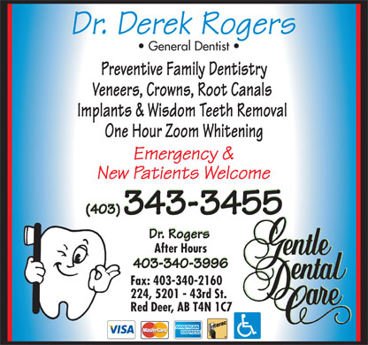 Rogers Derek Dr (403-343-3455) - Display Ad - General Dentist Preventive Family Dentistry Veneers, Crowns, Root Canals Implants & Wisdom Teeth Removal One Hour Zoom Whitening After Hours Fax: 403-340-2160 224, 5201 - 43rd St. Red Deer, AB T4N 1C7