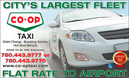 Alberta Co-op Taxi Line Ltd (780-421-5230) - Display Ad - 10538 114 St. NW, Edmonton 780.443.9777 or 780.443.9770 www.co-optaxi.comt FLAT RATE TO AIRPORT CITY S LARGEST FLEET Debit Charge · Boosting Service Hot Shot Service 10538 114 St. NW, Edmonton 780.443.9777 or 780.443.9770 www.co-optaxi.comt FLAT RATE TO AIRPORT CITY S LARGEST FLEET Debit Charge · Boosting Service Hot Shot Service