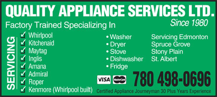 Quality Appliance Services Ltd (780-498-0696) - Display Ad - QUALITY APPLIANCE SERVICES LTD. Since 1980 Factory Trained Specializing In Whirlpool Servicing Edmonton Washer Kitchenaid Spruce Grove Dryer Maytag Stony Plain Stove Inglis St. Albert Dishwasher Fridge Amana VICIN Admiral Roper 780 498-0696 SE Kenmore (Whirlpool built) Certified Appliance Journeyman 30 Plus Years Experience