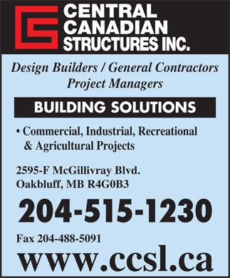 Central Canadian Structures Inc (204-488-1200) - Annonce illustrée - CENTRAL CANADIAN STRUCTURES INC. Design Builders / General Contractors Project Managers BUILDING SOLUTIONS & Agricultural Projects Commercial, Industrial, Recreational 2595-F McGillivray Blvd. Oakbluff, MB R4G0B3 204-515-1230 Fax 204-488-5091 www.ccsl.ca