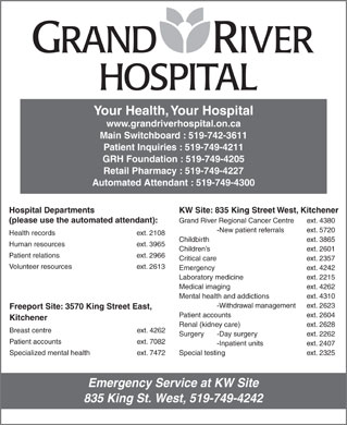 Grand River Hospital (519-742-3611) - Annonce illustrée - Patient accounts   ext. 2604 Kitchener Renal (kidney care) ext. 2628 Breast centre   ext. 4262 Surgery -Day surgery  ext. 2262 Patient accounts   ext. 7082 -Inpatient units  ext. 2407 Special testing ext. 2325Specialized mental health  ext. 7472 Emergency Service at KW Site 835 King St. West, 519-749-4242 Hospital Departments Your Health, Your Hospital KW Site: 835 King Street West, Kitchener (please use the automated attendant): Grand River Regional Cancer Centre ext. 4380 -New patient referrals ext. 5720 Health records ext. 2108 Childbirth     ext. 3865 Human resources ext. 3965 Children s     ext. 2601 Patient relations  ext. 2966 Critical care    ext. 2357 Volunteer resources  ext. 2613 Emergency    ext. 4242 www.grandriverhospital.on.ca Main Switchboard : 519-742-3611 Patient Inquiries : 519-749-4211 GRH Foundation : 519-749-4205 Retail Pharmacy : 519-749-4227 Automated Attendant : 519-749-4300 Laboratory medicine ext. 2215 Medical imaging ext. 4262 Mental health and addictions ext. 4310 -Withdrawal management ext. 2623 Freeport Site: 3570 King Street East,
